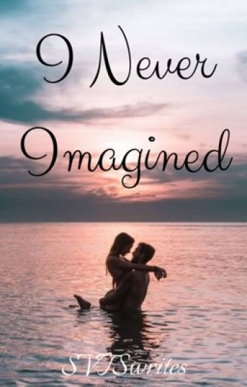I Never Imagined (COMPLETED AND REWRITING!)
