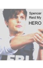 Spencer Reid My Hero by MrsOliviaHoran20