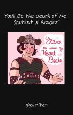 You'll Be the Death of Me (Snotlout x Reader) by gigawriter0
