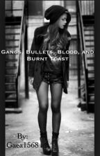 Gangs, Bullets, Blood, and Burnt Toast by Gaea1568