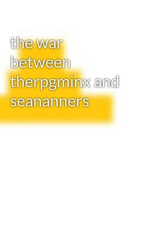 the war between therpgminx and seananners - the fight - Wattpad
