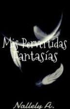 Mis Pervertidas Fantasías by EnjoyYouDreams