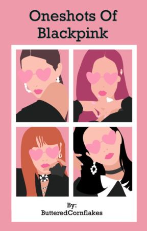 Oneshots of Blackpink by ButteredCornflakes