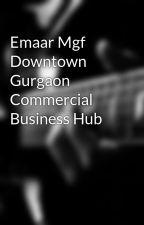 Emaar Mgf Downtown Gurgaon Commercial Business Hub by emaarmgfdowntown1