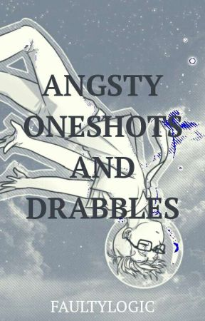 Angsty Oneshots and Drabbles by FaultyLogic