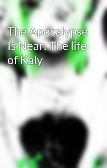 The Apocalypse Is Near: The life of Kaly by isabella0621