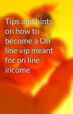 Tips and hints on how to become a On line vip meant for on line income by joel29gaston