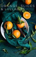 Orange Slices & Lullabies by TheBurritoOfTheBeds