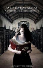 O Livro Das Almas - A Origem do Desconhecido by bzuppone