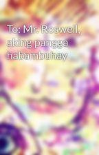 To: Mr. Roswell, aking pangga habambuhay by leooomiiee