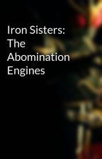 Iron Sisters: The Abomination Engines by SolZen321