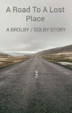 A Road To A Lost Place A Brolby Story completed  by mackenzielorayne101