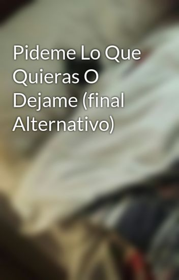 Pideme Lo Que Quieras O Dejame (final Alternativo)