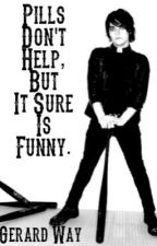 Pills Don't Help, But It Sure Is Funny ~Gerard Way FanFic~ by Smidch