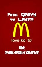 From GRAVY to LOVE?! (Mcdo LOVE STORY) by akosiiVanene