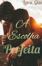 A Escolha Perfeita by lara_Gisele