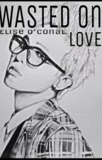 Wasted on Love (G-Dragon Fan Fic) by allure_1a_