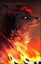 Elemental Wolves -Book 1- The Blazing Fire  by DWfangirl16