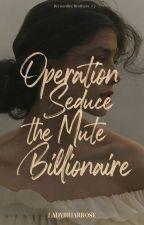 Operation Seduce the Mute Billionaire by LadyBriarRose