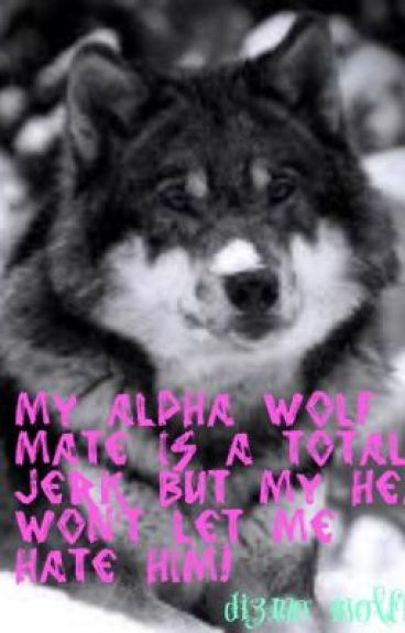 my alpha wolf mate who is a total jerk but my heart wont let me hate him!