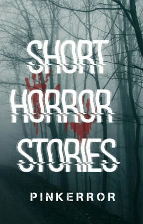 Short Horror Stories (DELETING SOON) by pinkerrror
