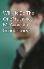 Will He Be The One? (a James McAvoy fan fiction story) by jamesmcavoyluv3r