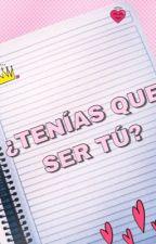 ¿TENÍAS QUE SER TÚ? by biantonieta2510