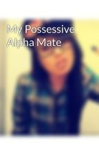 My Possessive Alpha Mate by _hottopic_