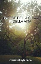 L'EREDE DELLA CHIAVE DELLA VITA by clarissekaylabane