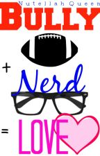 Bully + Nerd = Love by NutellahQueen