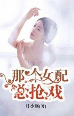 [NT] Kia nữ phụ luôn bị đoạt đùa giỡn - Nguyệt Tiểu Thương.