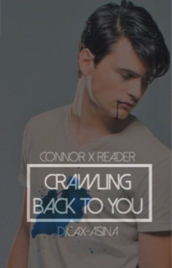 CRAWLING BACK TO YOU ⊳ connor x reader
