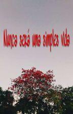 🌺 Nunca Será Uma Simples Vida 🌺 by WesleyAlves194