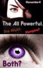 The All Powerful......She Wolf? Vampire? Both? by horserider4