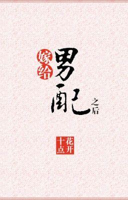 [NT] Gả cho nam phụ về sau (xuyên sách) - Thập Điểm Hoa Khai.