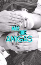 MAS QUE AMIGAS 💕 by user46920728