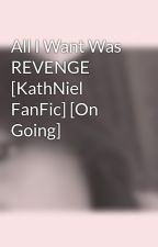 All I Want Was REVENGE [KathNiel FanFic] [On Going] by chayeyiyoyu