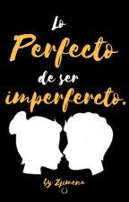 Lo perfecto de ser imperfecto. by ZJimena_13