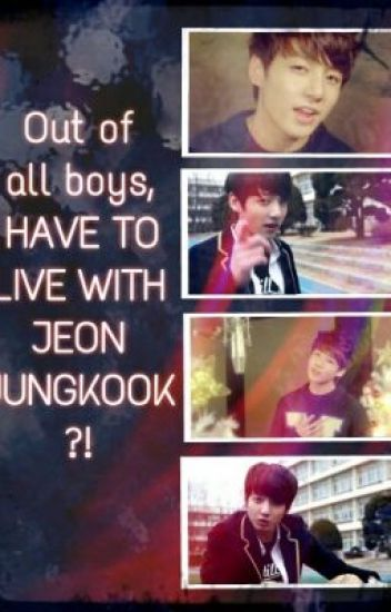 Out Of All Boys, I HAVE TO LIVE WITH JEON JUNGKOOK?! (completed)