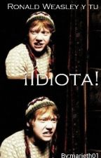 """¡Idiota!"" Ronald Weasley y tu by marieth01"
