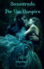 Secuestrada por un vampiro by feelyoureyes