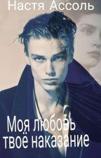 Моя любовь - твоё наказание (18+) by nastya_Assol