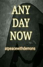ANY DAY NOW by atpeacewithdemons