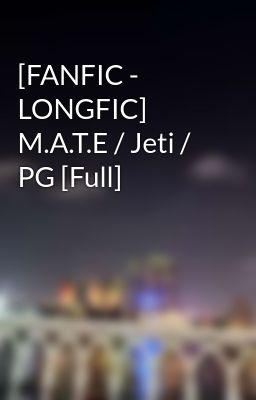 Đọc truyện [FANFIC - LONGFIC] M.A.T.E / Jeti / PG [Full]