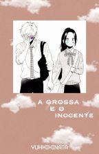 A grossa, e o inocente. by YukkiHinata