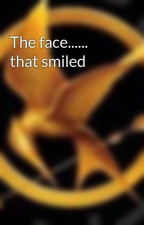 The face...... that smiled by Mockingjay7214