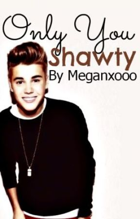 Only You Shawty. A Justin Bieber Romance. by Meganxooo