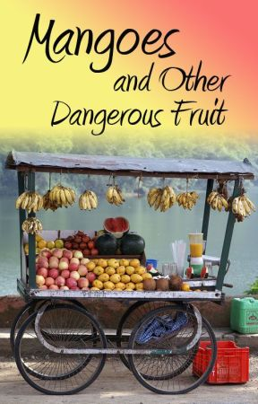 Mangoes and Other Dangerous Fruit by Zoe_Blessing
