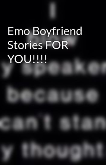 Emo Boyfriend Stories FOR YOU!!!!