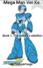 Mega Man Ver Ke Book 1: The cyborg's rebellion by Fireheartsage